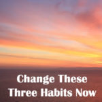 Change These Three Habits Now!